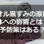 タオル黒ずみの原因や体への影響とは?予防策まとめ